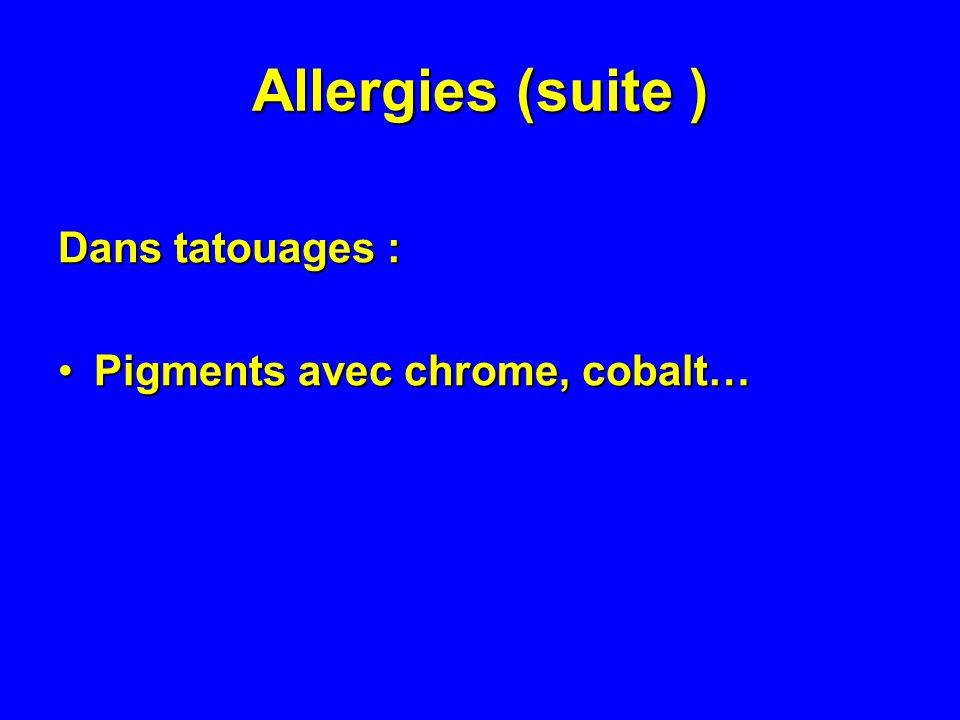 Allergies (suite ) Dans tatouages : Pigments avec chrome, cobalt…Pigments avec chrome, cobalt…