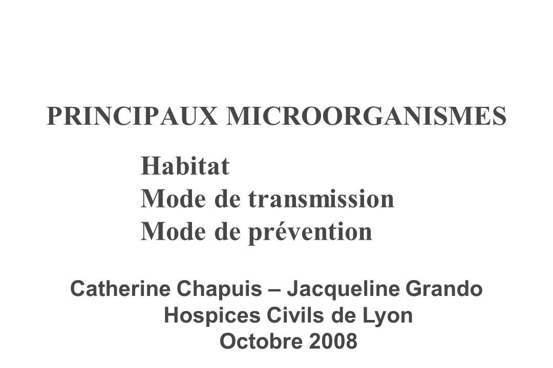 PRINCIPAUX MICROORGANISMES Habitat Mode de transmission Mode de prévention Catherine Chapuis – Jacqueline Grando Hospices Civils de Lyon Octobre 2008