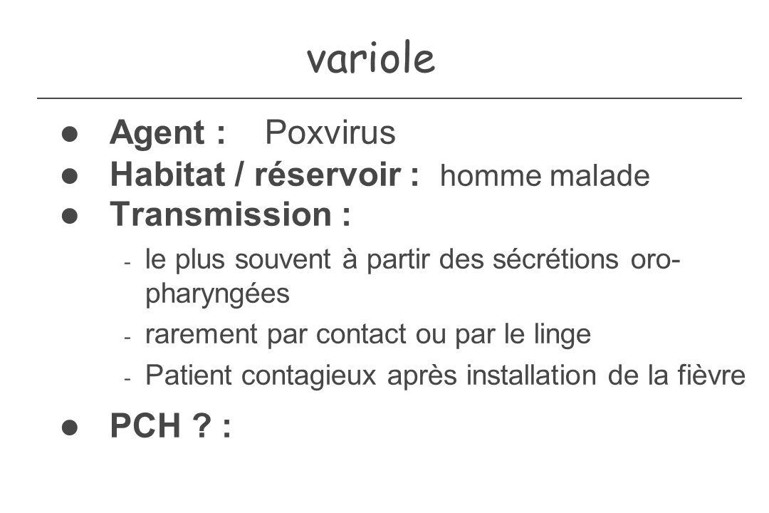 variole Agent : Poxvirus Habitat / réservoir : homme malade Transmission : - le plus souvent à partir des sécrétions oro- pharyngées - rarement par co