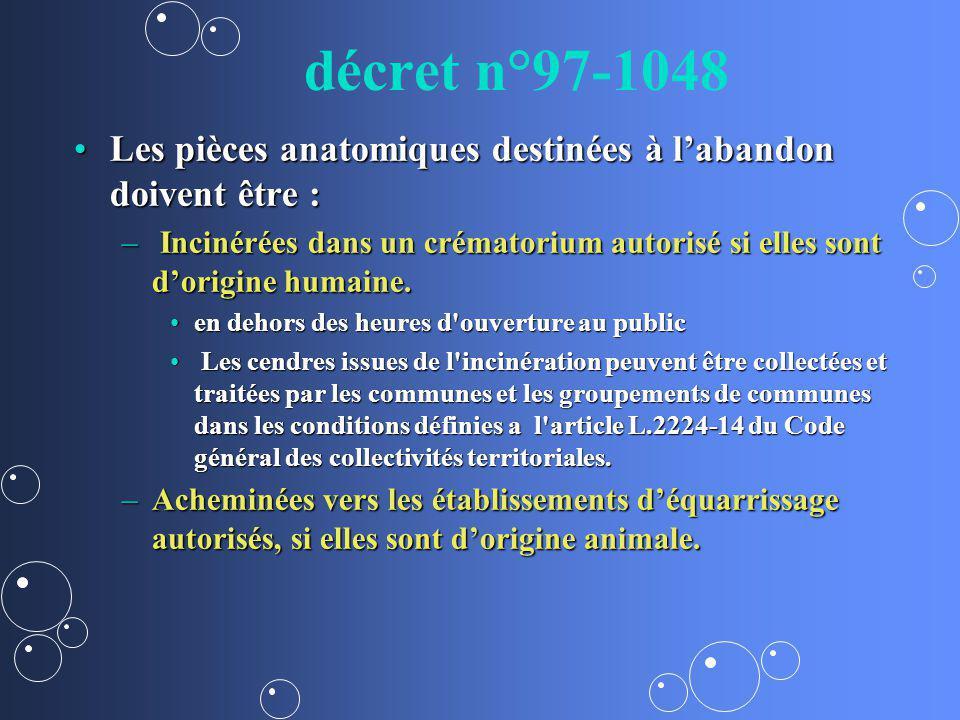 décret n°97-1048 Les pièces anatomiques destinées à labandon doivent être :Les pièces anatomiques destinées à labandon doivent être : – Incinérées dan
