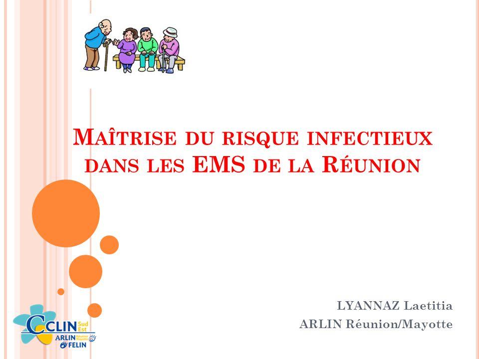 M AÎTRISE DU RISQUE INFECTIEUX DANS LES EMS DE LA R ÉUNION LYANNAZ Laetitia ARLIN Réunion/Mayotte
