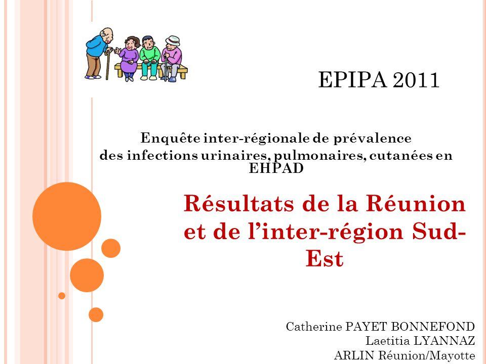 Enquête inter-régionale de prévalence des infections urinaires, pulmonaires, cutanées en EHPAD EPIPA 2011 Résultats de la Réunion et de linter-région