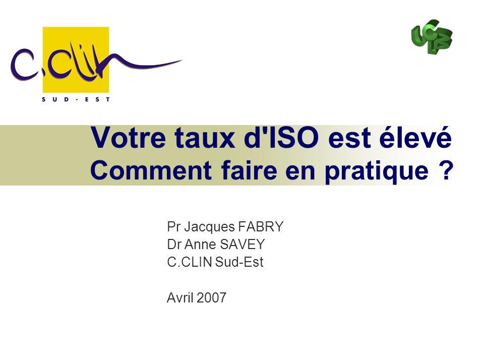 Votre taux d'ISO est élevé Comment faire en pratique ? Pr Jacques FABRY Dr Anne SAVEY C.CLIN Sud-Est Avril 2007