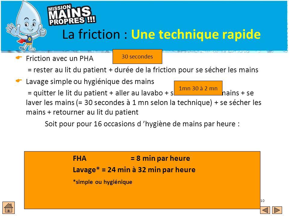 10 La friction : Une technique rapide Friction avec un PHA = rester au lit du patient + durée de la friction pour se sécher les mains Lavage simple ou hygiénique des mains = quitter le lit du patient + aller au lavabo + se mouiller les mains + se laver les mains (= 30 secondes à 1 mn selon la technique) + se sécher les mains + retourner au lit du patient Soit pour pour 16 occasions d hygiène de mains par heure : FHA = 8 min par heure Lavage*= 24 min à 32 min par heure *simple ou hygiénique 30 secondes 1mn 30 à 2 mn