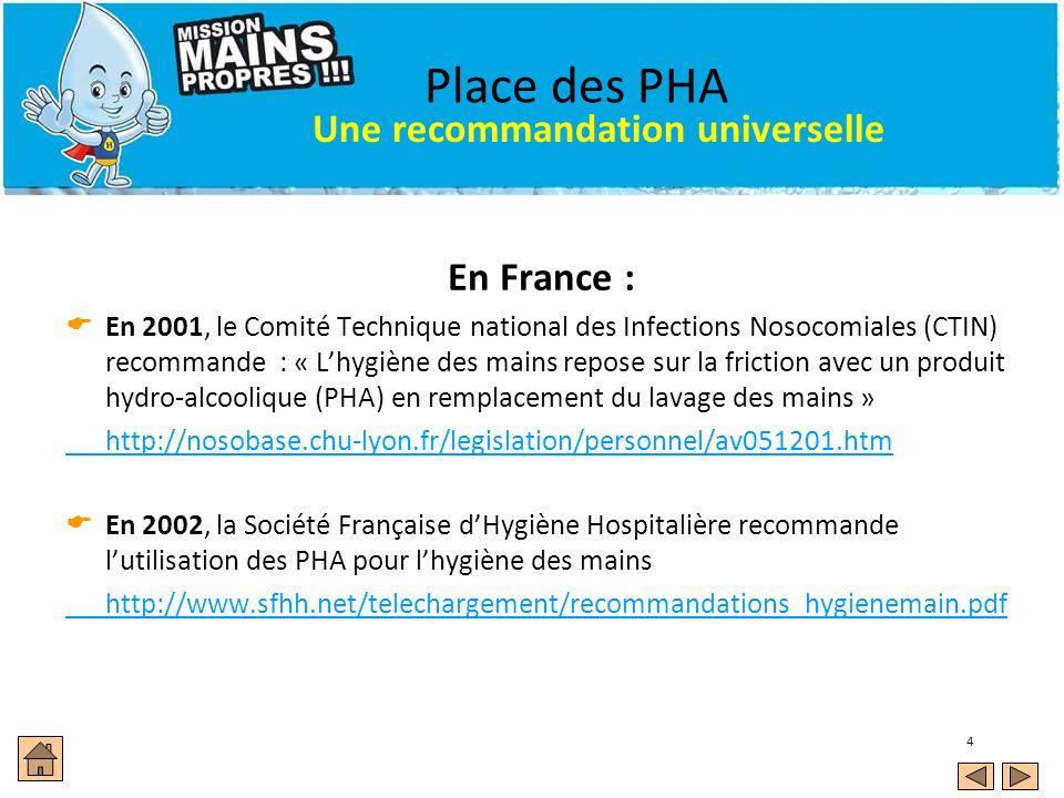 4 Place des PHA En France : En 2001, le Comité Technique national des Infections Nosocomiales (CTIN) recommande : « Lhygiène des mains repose sur la f
