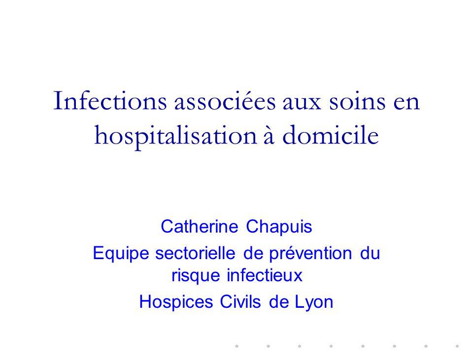 Infections associées aux soins en hospitalisation à domicile Catherine Chapuis Equipe sectorielle de prévention du risque infectieux Hospices Civils de Lyon