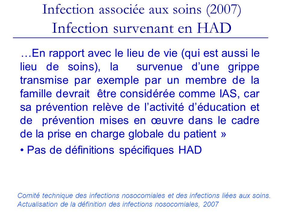 Infection associée aux soins (2007) Infection survenant en HAD …En rapport avec le lieu de vie (qui est aussi le lieu de soins), la survenue dune grippe transmise par exemple par un membre de la famille devrait être considérée comme IAS, car sa prévention relève de lactivité déducation et de prévention mises en œuvre dans le cadre de la prise en charge globale du patient » Pas de définitions spécifiques HAD Comité technique des infections nosocomiales et des infections liées aux soins.