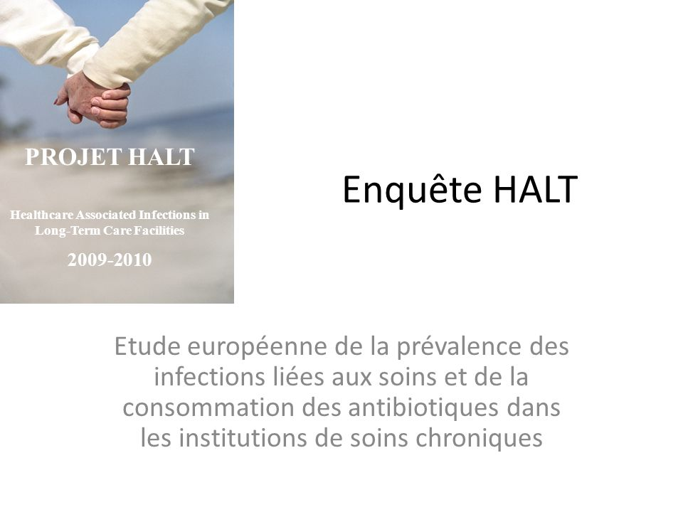 Enquête HALT Etude européenne de la prévalence des infections liées aux soins et de la consommation des antibiotiques dans les institutions de soins chroniques PROJET HALT Healthcare Associated Infections in Long-Term Care Facilities 2009-2010
