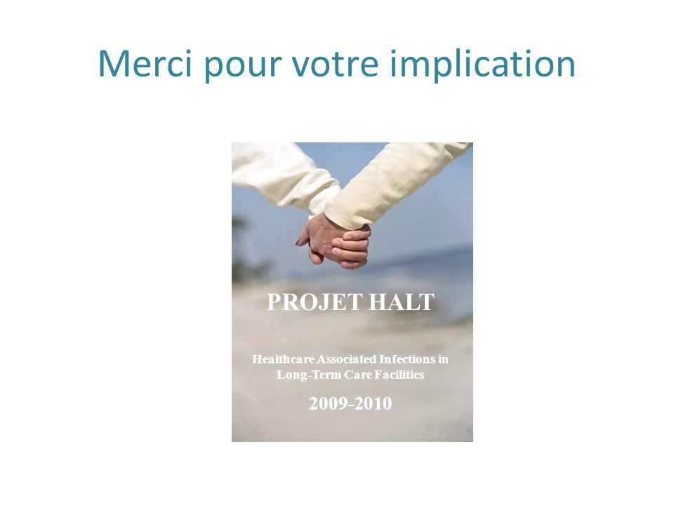 Merci pour votre implication PROJET HALT Healthcare Associated Infections in Long-Term Care Facilities 2009-2010