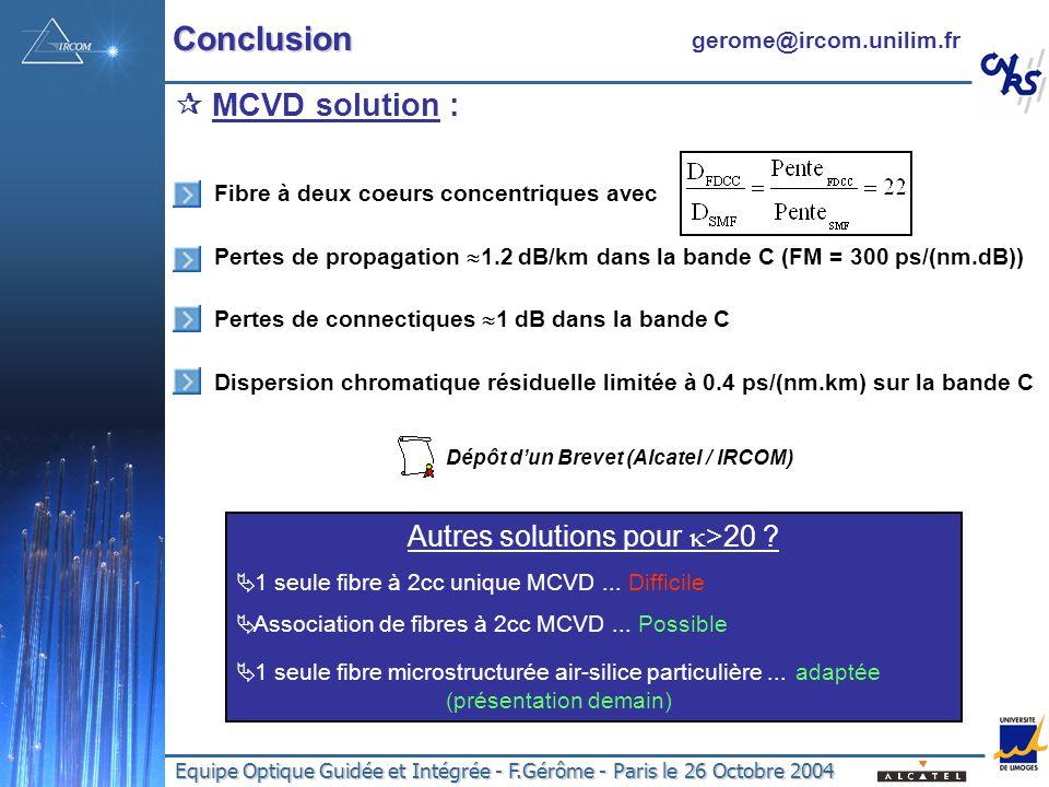 Equipe Optique Guidée et Intégrée - F.Gérôme - Paris le 26 Octobre 2004 MCVD solution : Fibre à deux coeurs concentriques avec Pertes de propagation 1.2 dB/km dans la bande C (FM = 300 ps/(nm.dB)) Pertes de connectiques 1 dB dans la bande C Dispersion chromatique résiduelle limitée à 0.4 ps/(nm.km) sur la bande C Dépôt dun Brevet (Alcatel / IRCOM) Autres solutions pour >20 .