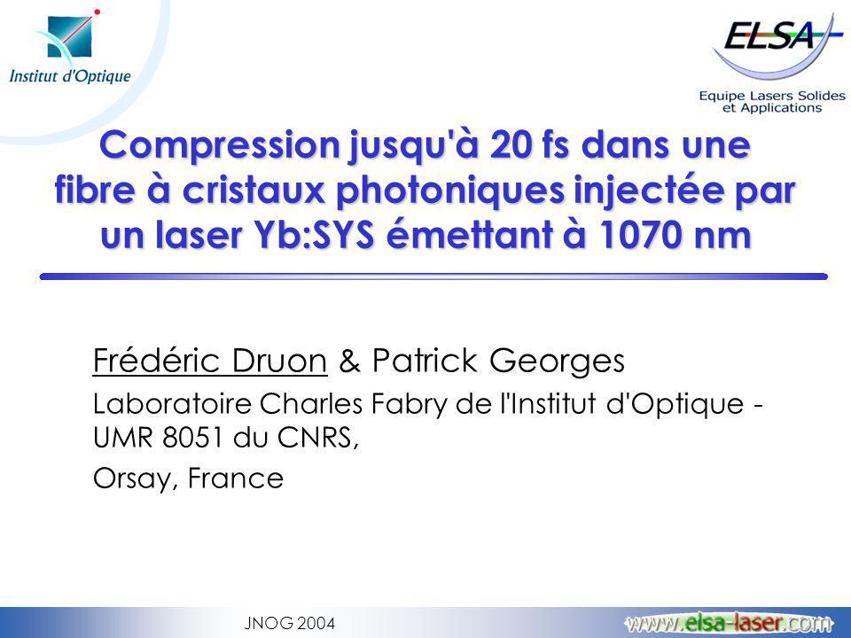 JNOG 2004 Compression jusqu à 20 fs dans une fibre à cristaux photoniques injectée par un laser Yb:SYS émettant à 1070 nm Frédéric Druon & Patrick Georges Laboratoire Charles Fabry de l Institut d Optique - UMR 8051 du CNRS, Orsay, France