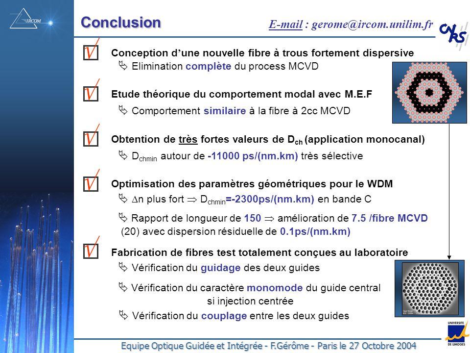 Equipe Optique Guidée et Intégrée - F.Gérôme - Paris le 27 Octobre 2004 Conclusion Conception d une nouvelle fibre à trous fortement dispersive Etude théorique du comportement modal avec M.E.F Optimisation des paramètres géométriques pour le WDM n plus fort D chmin =-2300ps/(nm.km) en bande C Rapport de longueur de 150 amélioration de 7.5 /fibre MCVD (20) avec dispersion résiduelle de 0.1ps/(nm.km) Fabrication de fibres test totalement conçues au laboratoire Vérification du guidage des deux guides Vérification du caractère monomode du guide central si injection centrée Elimination complète du process MCVD Comportement similaire à la fibre à 2cc MCVD E-mail : gerome@ircom.unilim.fr Vérification du couplage entre les deux guides Obtention de très fortes valeurs de D ch (application monocanal) D chmin autour de -11000 ps/(nm.km) très sélective