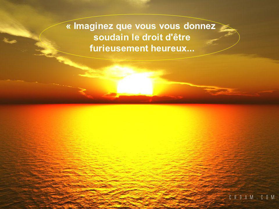 « Imaginez que vous vous donnez soudain le droit d être furieusement heureux...