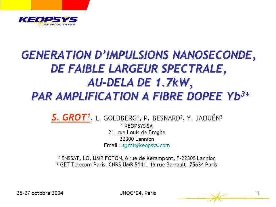 Contexte Principe FDG Effets NL Résultats Conclusion 25-27 octobre 2004JNOG04, Paris12 Amplification dun signal spectralement fin (2ns, >1.7kW, 1060nm) (6) Résultats: - >10W moyen avec une efficacité optique >75% (>14% électrique) pour létage booster pour une puissance crête > 1.7kW - Pureté spectrale de la source conservée avec > 80% de Ptotale dans 1nm autour de la longueur donde centrale.