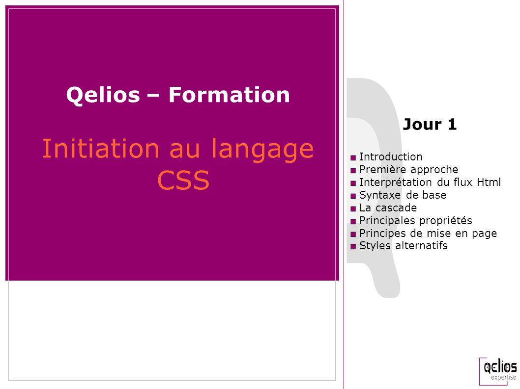 Qelios – Formation Initiation au langage CSS Introduction Première approche Interprétation du flux Html Syntaxe de base La cascade Principales proprié