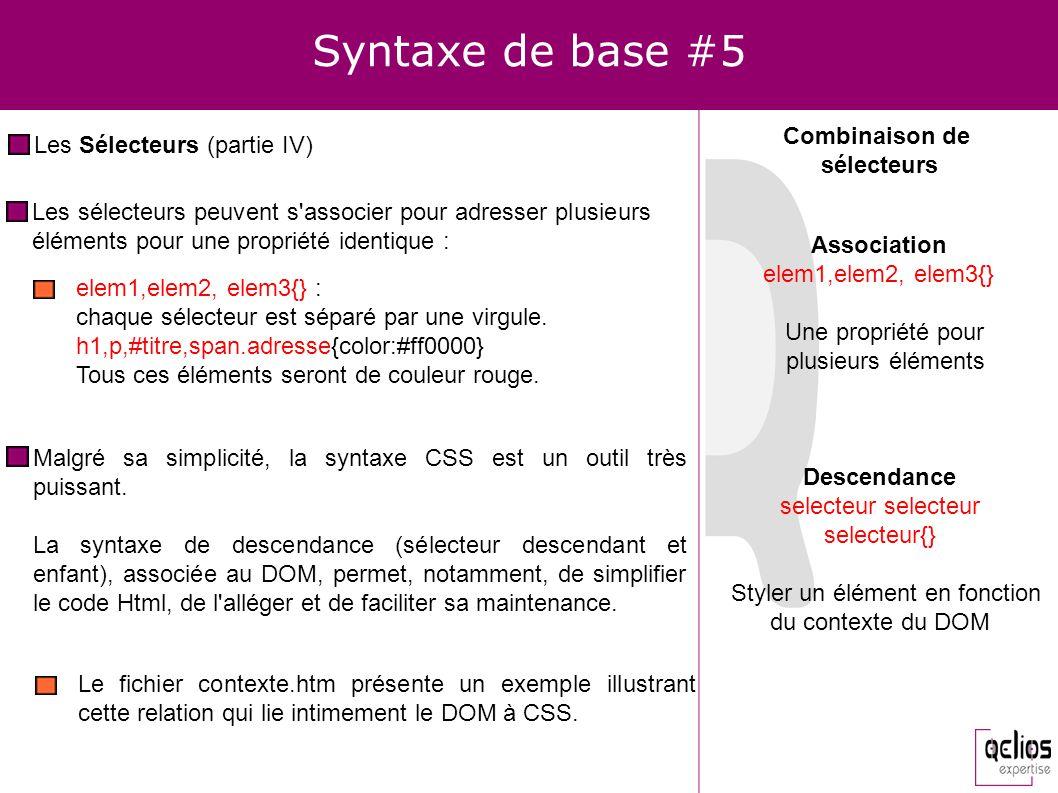 Syntaxe de base #5 Les Sélecteurs (partie IV) elem1,elem2, elem3{} : chaque sélecteur est séparé par une virgule. h1,p,#titre,span.adresse{color:#ff00