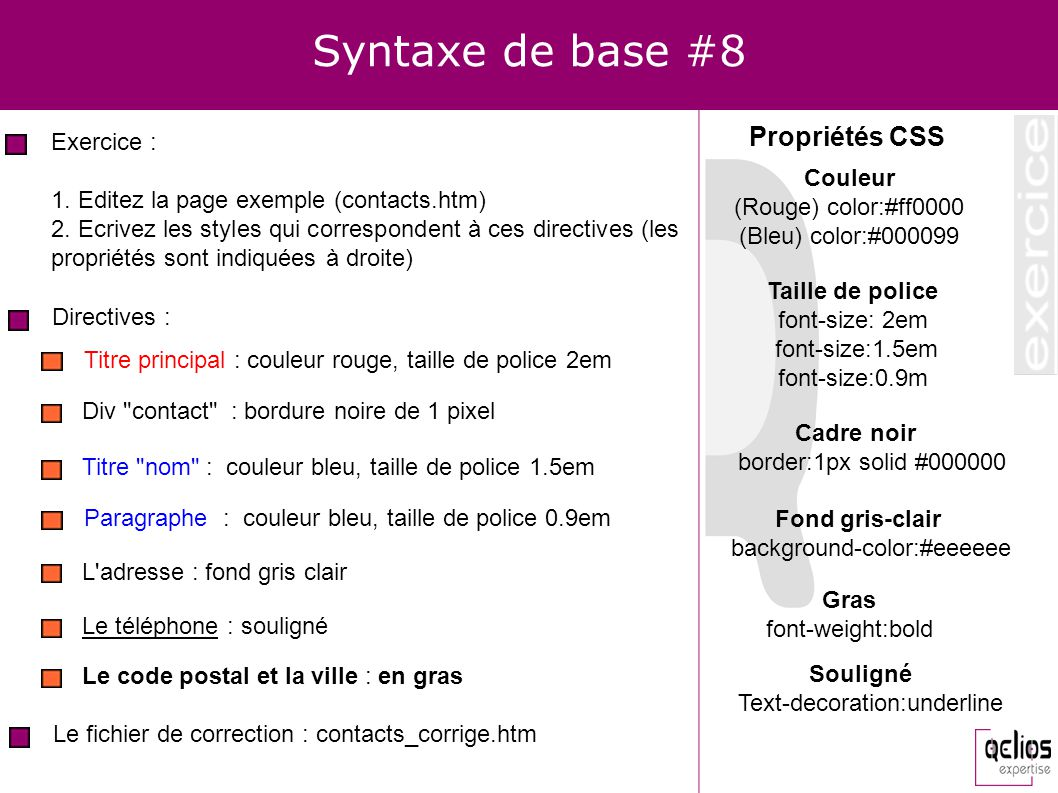 Syntaxe de base #8 Exercice : 1. Editez la page exemple (contacts.htm) 2. Ecrivez les styles qui correspondent à ces directives (les propriétés sont i