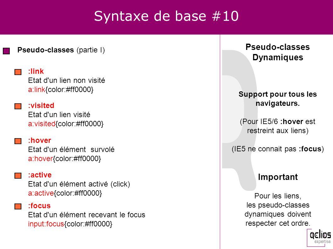 Syntaxe de base #10 Pseudo-classes (partie I) :hover Etat d'un élément survolé a:hover{color:#ff0000} :active Etat d'un élément activé (click) a:activ