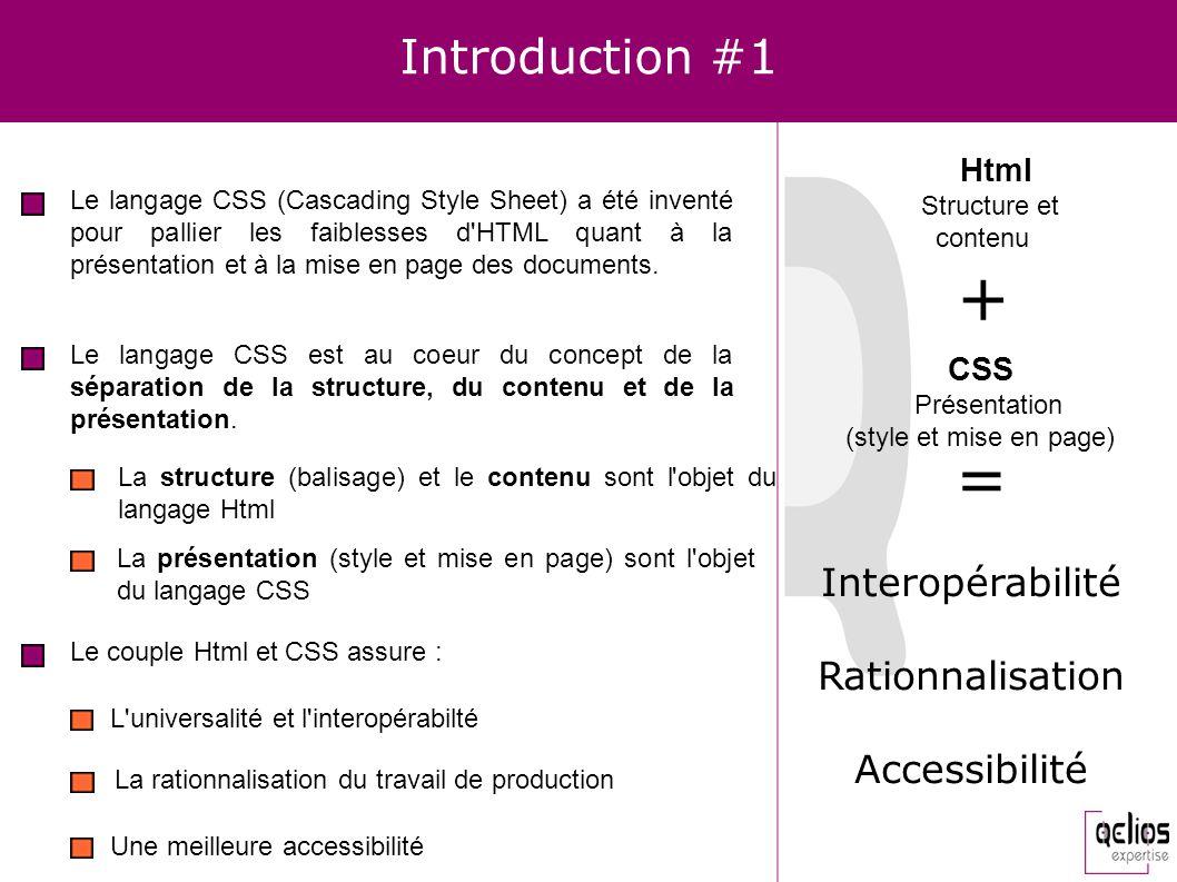 Introduction #1 Le langage CSS (Cascading Style Sheet) a été inventé pour pallier les faiblesses d'HTML quant à la présentation et à la mise en page d