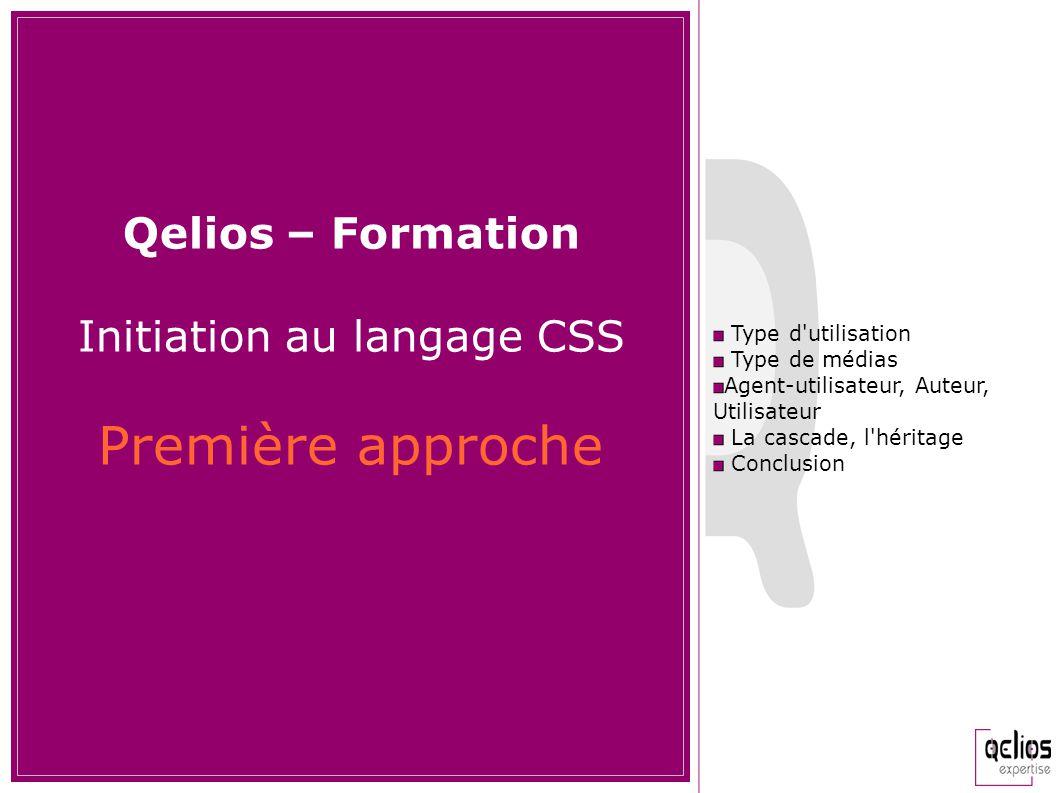 Qelios – Formation Initiation au langage CSS Première approche Type d'utilisation Type de médias Agent-utilisateur, Auteur, Utilisateur La cascade, l'