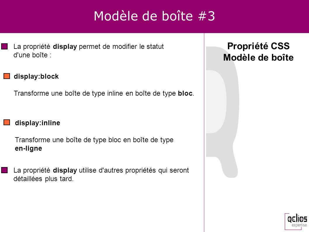 Modèle de boîte #3 Propriété CSS Modèle de boîte La propriété display permet de modifier le statut d'une boîte : display:block Transforme une boîte de