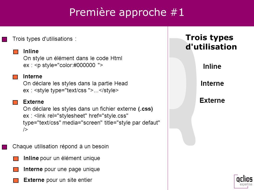 Première approche #2 CSS peut s adresser à différents types de médias Screen : Navigateur web ou assimilé Print : Imprimante Speech : Synthétiseur vocal (CSS 3 ) Handled : Ecran limité (PDA, Smartphone...) Tv : Web tv Braille / Embossed : Plage et imprimante Braille Types de médias opérationnels screen print handled tv On spécifie un type de média à l aide de l attribut media <link rel= stylesheet href= style.css type= text/css media= screen ...