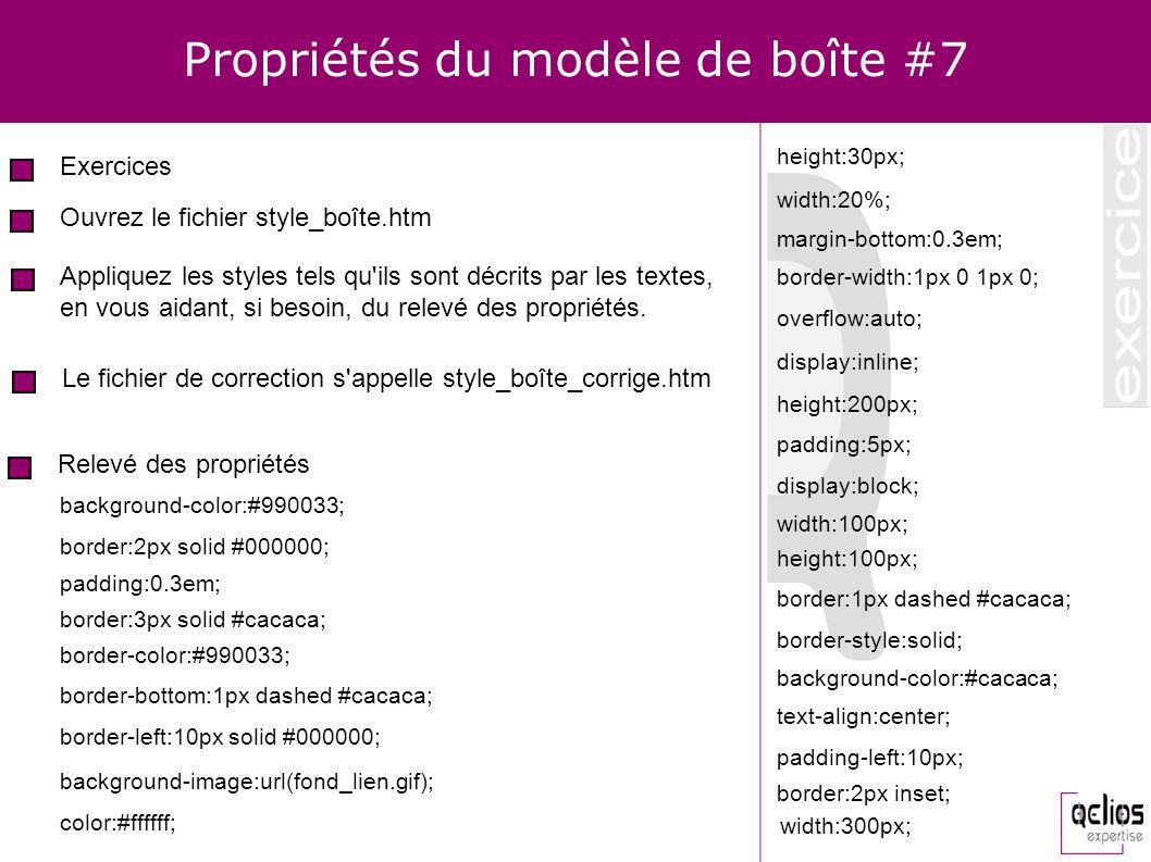Propriétés du modèle de boîte #7 Exercices Ouvrez le fichier style_boîte.htm Appliquez les styles tels qu'ils sont décrits par les textes, en vous aid
