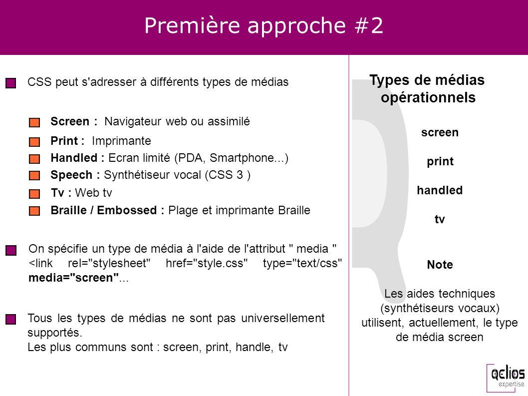 Première approche #2 CSS peut s'adresser à différents types de médias Screen : Navigateur web ou assimilé Print : Imprimante Speech : Synthétiseur voc