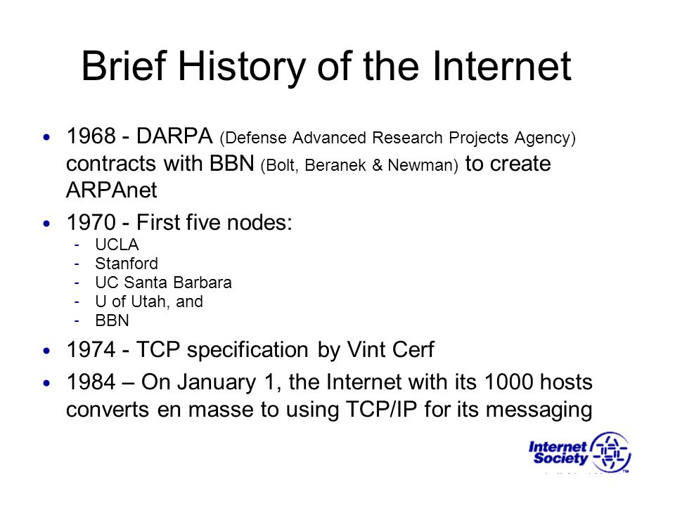 Brief History of the Internet 1968 - DARPA (Defense Advanced Research Projects Agency) contracts with BBN (Bolt, Beranek & Newman) to create ARPAnet 1970 - First five nodes: – UCLA – Stanford – UC Santa Barbara – U of Utah, and – BBN 1974 - TCP specification by Vint Cerf 1984 – On January 1, the Internet with its 1000 hosts converts en masse to using TCP/IP for its messaging
