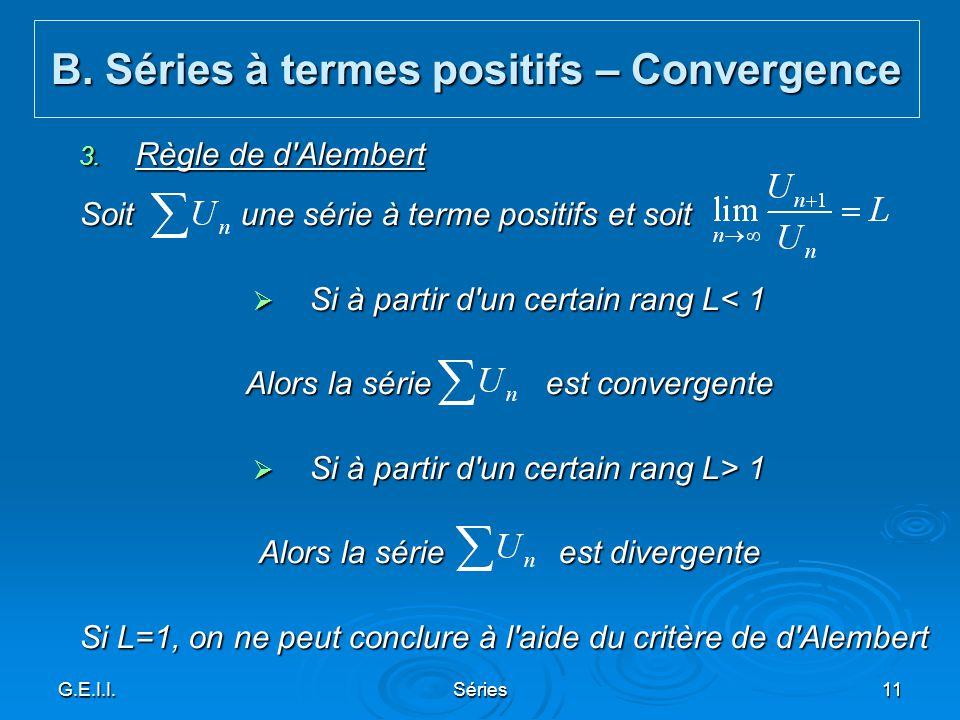 G.E.I.I.Séries11 3. Règle de d'Alembert Soit une série à terme positifs et soit Si à partir d'un certain rang L< 1 Si à partir d'un certain rang L< 1