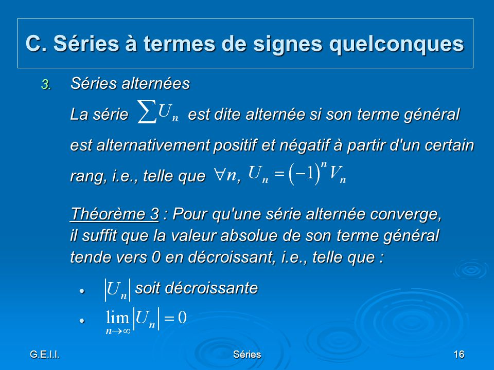 G.E.I.I.Séries16 3. Séries alternées La série est dite alternée si son terme général est alternativement positif et négatif à partir d'un certain rang