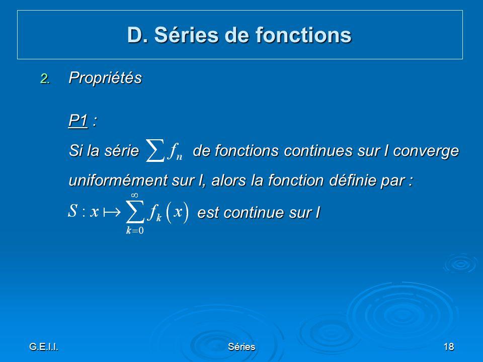 G.E.I.I.Séries18 2. Propriétés P1 : Si la série de fonctions continues sur I converge uniformément sur I, alors la fonction définie par : est continue