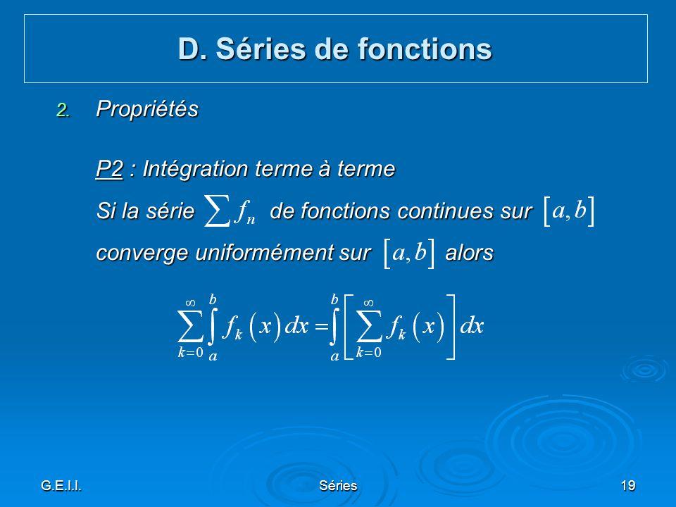G.E.I.I.Séries19 2. Propriétés P2 : Intégration terme à terme Si la série de fonctions continues sur converge uniformément sur alors D. Séries de fonc