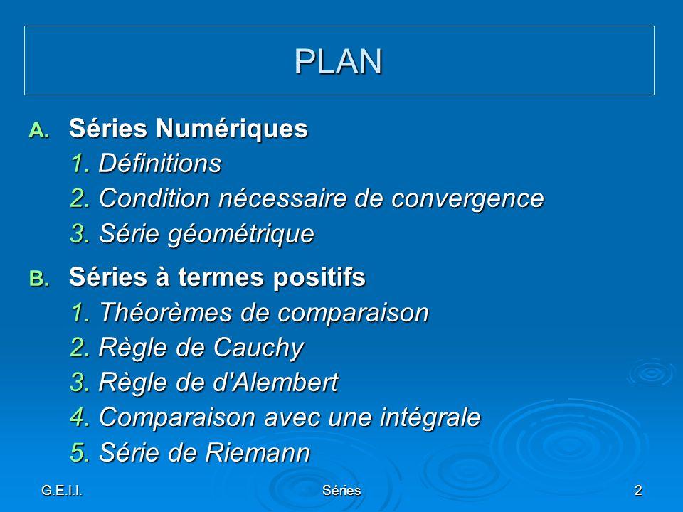 G.E.I.I.Séries2 A. Séries Numériques 1. Définitions 2. Condition nécessaire de convergence 3. Série géométrique B. Séries à termes positifs 1. Théorèm