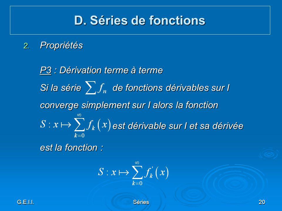 G.E.I.I.Séries20 2. Propriétés P3 : Dérivation terme à terme Si la série de fonctions dérivables sur I converge simplement sur I alors la fonction est
