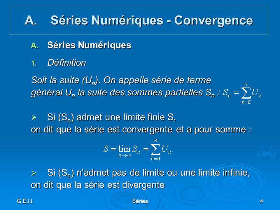 G.E.I.I.Séries4 A. Séries Numériques 1. Définition Soit la suite (U n ). On appelle série de terme général U n la suite des sommes partielles S n : Si