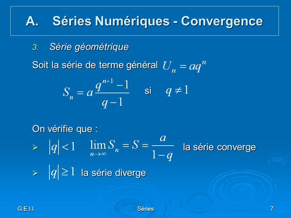 G.E.I.I.Séries7 3. Série géométrique Soit la série de terme général si si On vérifie que : la série converge la série converge la série diverge la sér