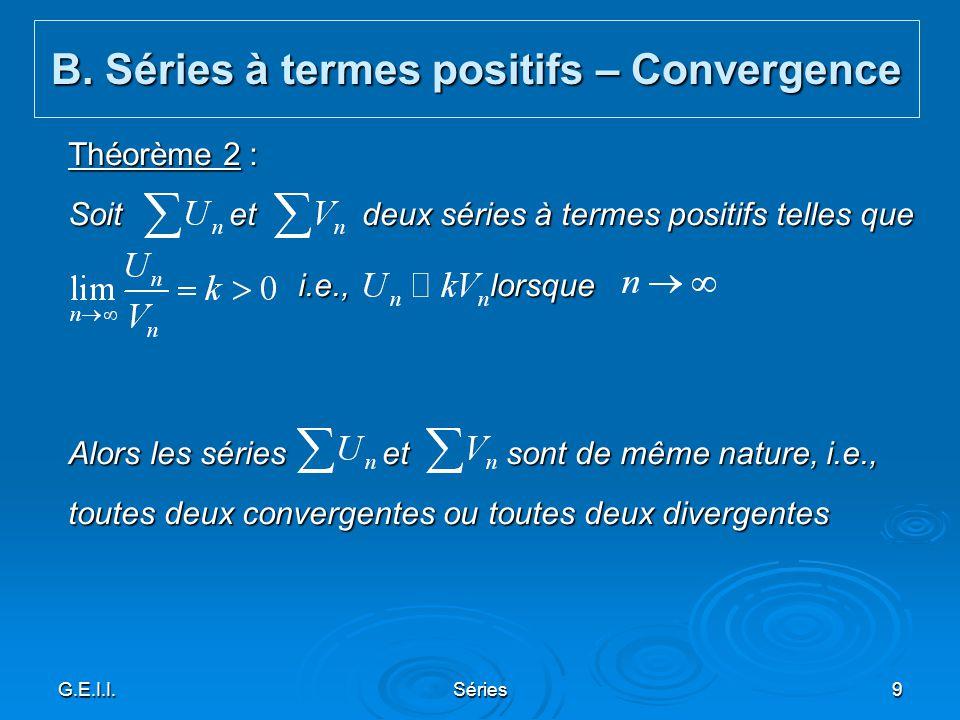 G.E.I.I.Séries9 Théorème 2 : Soit et deux séries à termes positifs telles que i.e., lorsque i.e., lorsque Alors les séries et sont de même nature, i.e