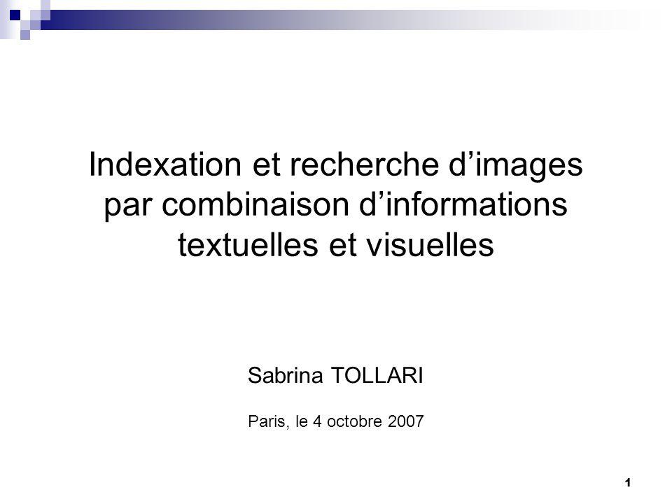 1 Indexation et recherche dimages par combinaison dinformations textuelles et visuelles Sabrina TOLLARI Paris, le 4 octobre 2007