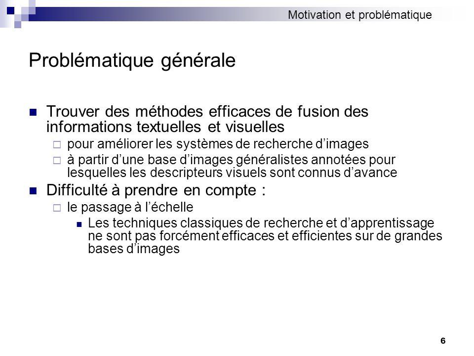 6 Problématique générale Trouver des méthodes efficaces de fusion des informations textuelles et visuelles pour améliorer les systèmes de recherche di
