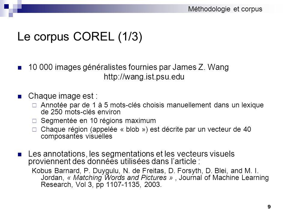 9 Le corpus COREL (1/3) 10 000 images généralistes fournies par James Z. Wang http://wang.ist.psu.edu Chaque image est : Annotée par de 1 à 5 mots-clé