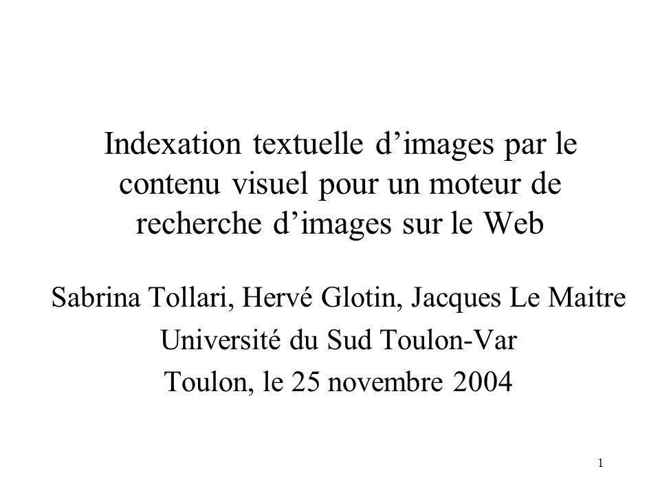 1 Indexation textuelle dimages par le contenu visuel pour un moteur de recherche dimages sur le Web Sabrina Tollari, Hervé Glotin, Jacques Le Maitre Université du Sud Toulon-Var Toulon, le 25 novembre 2004