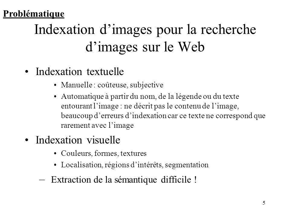 5 Indexation dimages pour la recherche dimages sur le Web Indexation textuelle Manuelle : coûteuse, subjective Automatique à partir du nom, de la lége
