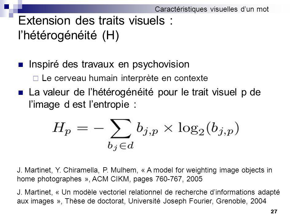 27 Extension des traits visuels : lhétérogénéité (H) Inspiré des travaux en psychovision Le cerveau humain interprète en contexte La valeur de lhétérogénéité pour le trait visuel p de limage d est lentropie : J.