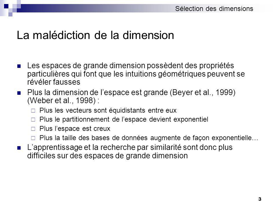 3 La malédiction de la dimension Les espaces de grande dimension possèdent des propriétés particulières qui font que les intuitions géométriques peuvent se révéler fausses Plus la dimension de lespace est grande (Beyer et al., 1999) (Weber et al., 1998) : Plus les vecteurs sont équidistants entre eux Plus le partitionnement de lespace devient exponentiel Plus lespace est creux Plus la taille des bases de données augmente de façon exponentielle… Lapprentissage et la recherche par similarité sont donc plus difficiles sur des espaces de grande dimension Sélection des dimensions