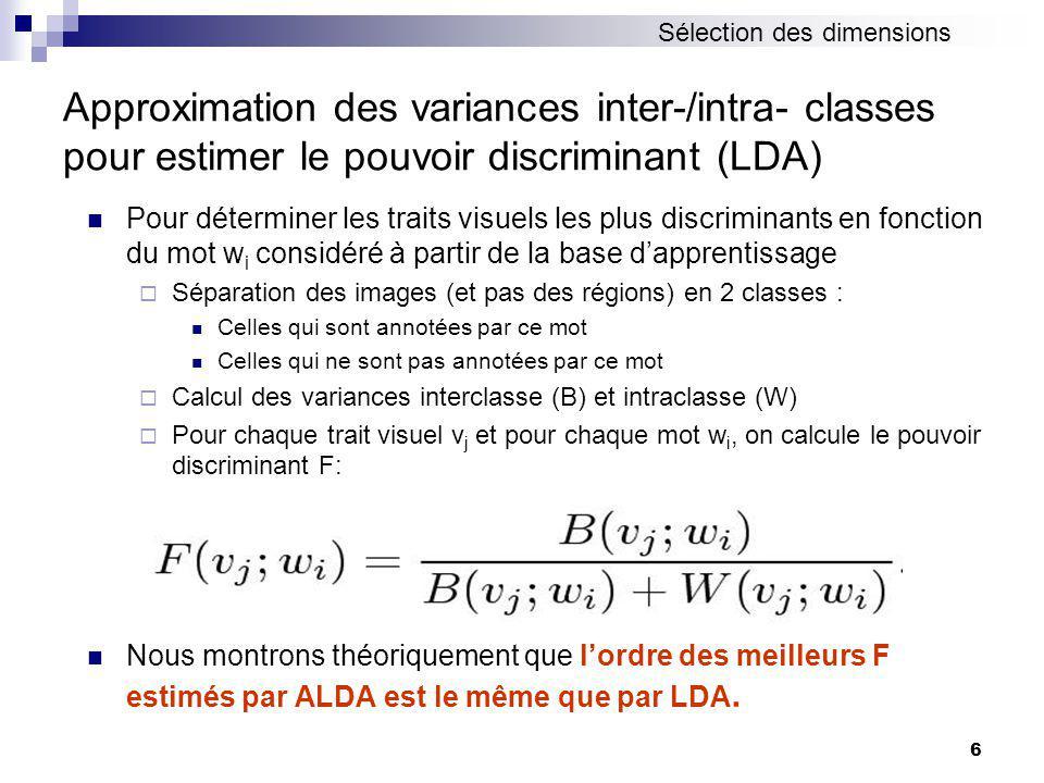6 Approximation des variances inter-/intra- classes pour estimer le pouvoir discriminant (LDA) Pour déterminer les traits visuels les plus discriminants en fonction du mot w i considéré à partir de la base dapprentissage Séparation des images (et pas des régions) en 2 classes : Celles qui sont annotées par ce mot Celles qui ne sont pas annotées par ce mot Calcul des variances interclasse (B) et intraclasse (W) Pour chaque trait visuel v j et pour chaque mot w i, on calcule le pouvoir discriminant F: Nous montrons théoriquement que lordre des meilleurs F estimés par ALDA est le même que par LDA.