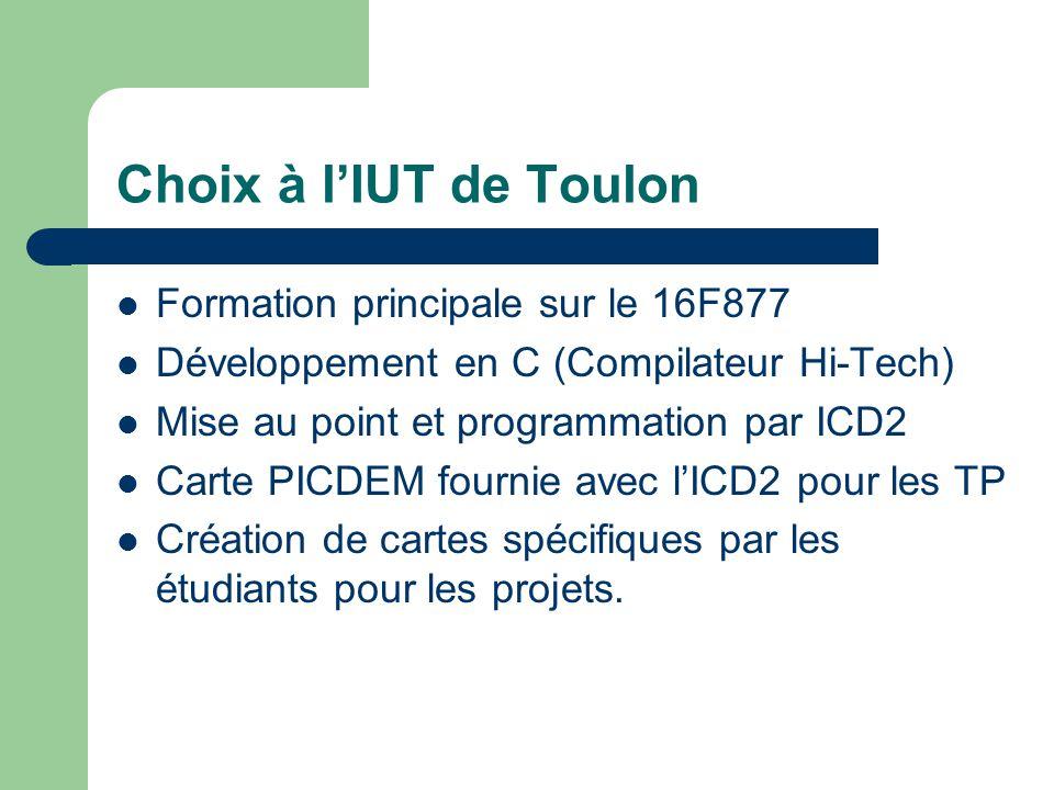 Choix à lIUT de Toulon Formation principale sur le 16F877 Développement en C (Compilateur Hi-Tech) Mise au point et programmation par ICD2 Carte PICDE
