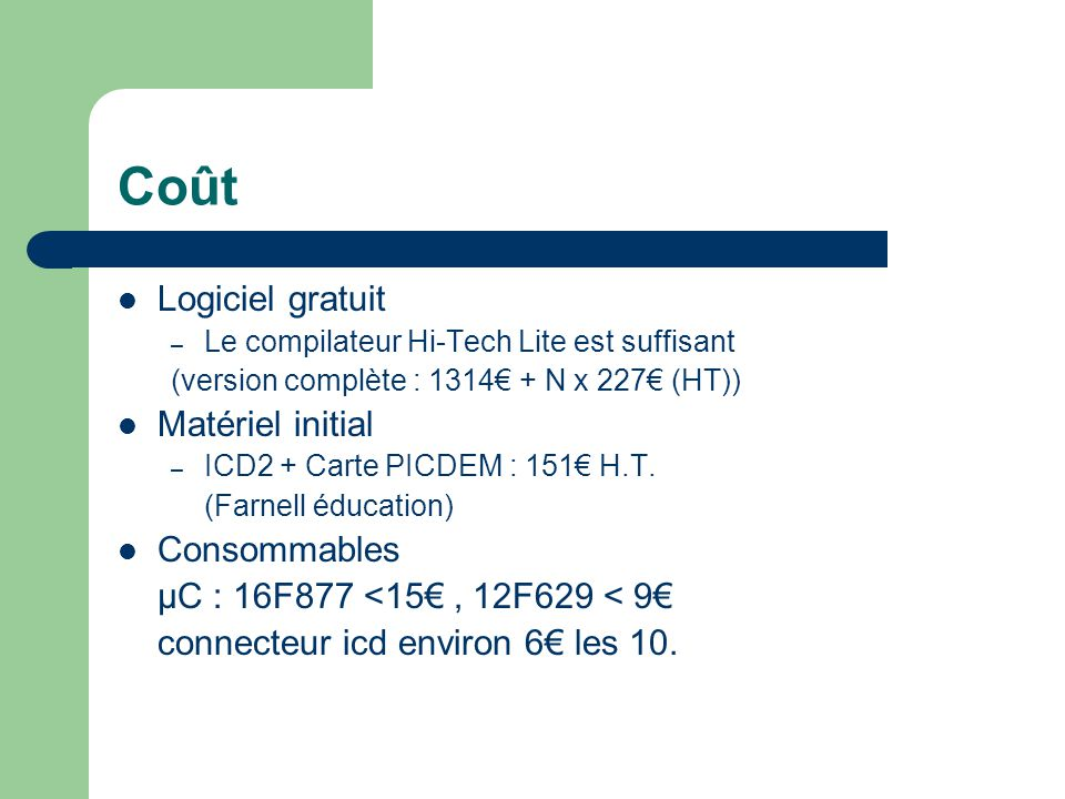 Coût Logiciel gratuit – Le compilateur Hi-Tech Lite est suffisant (version complète : 1314 + N x 227 (HT)) Matériel initial – ICD2 + Carte PICDEM : 15