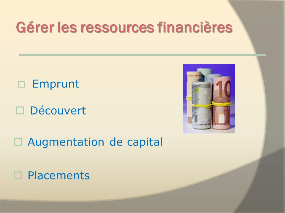 Gérer les ressources financières Emprunt Découvert Placements Augmentation de capital