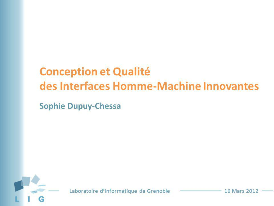 Laboratoire dInformatique de Grenoble16 Mars 2012 Conception et Qualité des Interfaces Homme-Machine Innovantes Sophie Dupuy-Chessa